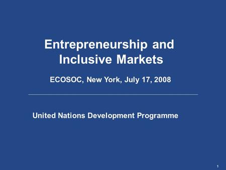 1Name, Place, Date United Nations Development Programme ECOSOC, New York, July 17, 2008 Entrepreneurship and Inclusive Markets.
