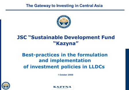 JSC Sustainable Development Fund Kazyna Best-practices in the formulation and implementation of investment policies in LLDCs 1 October 2008 The Gateway.