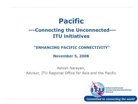 International Telecommunication Union Pacific ---Connecting the Unconnected--- ITU initiatives ENHANCING PACIFIC CONNECTIVITY November 5, 2008 Ashish Narayan,