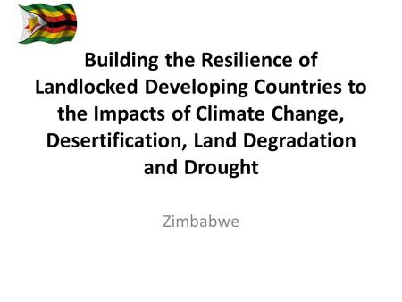 Building the Resilience of Landlocked Developing Countries to the Impacts of Climate Change, Desertification, Land Degradation and Drought Zimbabwe.