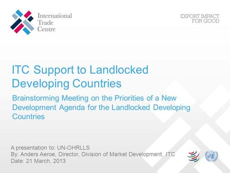 ITC Support to Landlocked Developing Countries A presentation to: UN-OHRLLS By: Anders Aeroe, Director, Division of Market Development, ITC Date: 21 March,