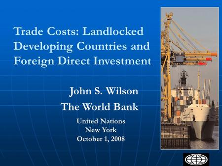 1 Trade Costs: Landlocked Developing Countries and Foreign Direct Investment United Nations New York October 1, 2008 John S. Wilson The World Bank.