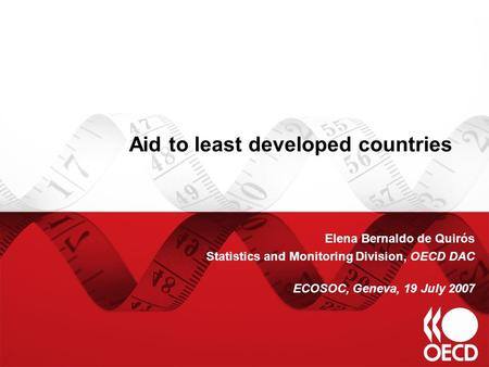 Aid to least developed countries Elena Bernaldo de Quirós Statistics and Monitoring Division, OECD DAC ECOSOC, Geneva, 19 July 2007.