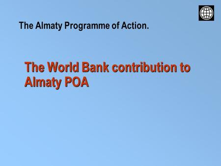 The World Bank contribution to Almaty POA The Almaty Programme of Action.