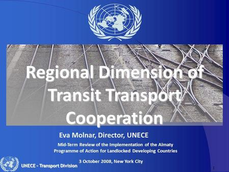1 UNECE – Transport Division Regional Dimension of Transit Transport Cooperation Eva Molnar, Director, UNECE 3 October 2008, New York City Mid-Term Review.
