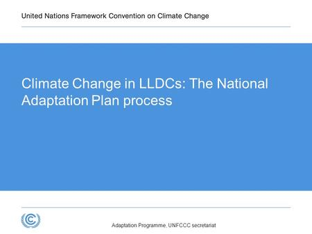 Climate Change in LLDCs: The National Adaptation Plan process Adaptation Programme, UNFCCC secretariat.