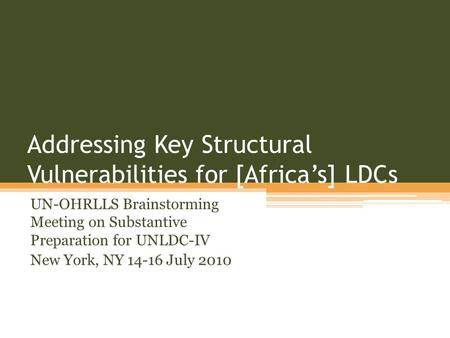 Addressing Key Structural Vulnerabilities for [Africas] LDCs UN-OHRLLS Brainstorming Meeting on Substantive Preparation for UNLDC-IV New York, NY 14-16.