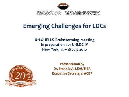 Emerging Challenges for LDCs UN-OHRLLS Brainstorming meeting in preparation for UNLDC IV New York, 14 – 16 July 2010 Presentation by Dr. Frannie A. LEAUTIER.