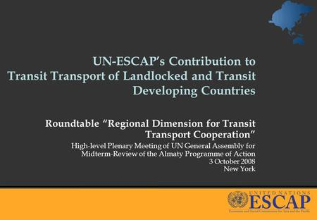 UN-ESCAPs Contribution to Transit Transport of Landlocked and Transit Developing Countries Roundtable Regional Dimension for Transit Transport Cooperation.