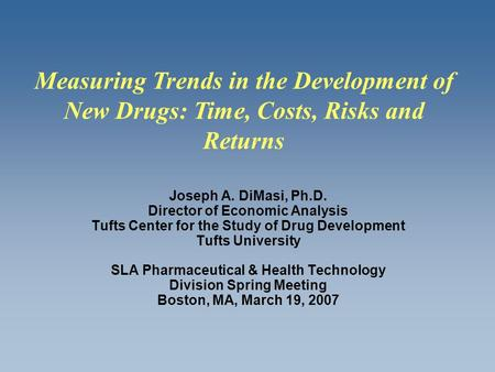 Joseph A. DiMasi, Ph.D. Director of Economic Analysis Tufts Center for the Study of Drug Development Tufts University SLA Pharmaceutical & Health Technology.
