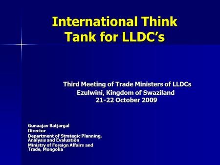 International Think Tank for LLDCs Third Meeting of Trade Ministers of LLDCs Ezulwini, Kingdom of Swaziland 21-22 October 2009 International Think Tank.