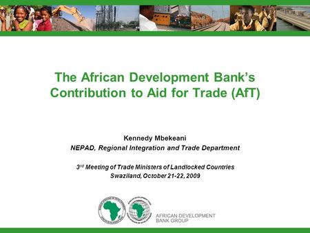 The African Development Banks Contribution to Aid for Trade (AfT) Kennedy Mbekeani NEPAD, Regional Integration and Trade Department 3 rd Meeting of Trade.
