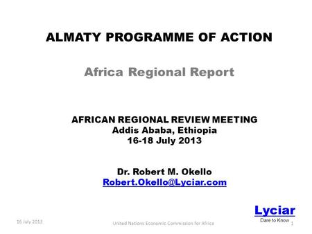 AFRICAN REGIONAL REVIEW MEETING Addis Ababa, Ethiopia 16-18 July 2013 Dr. Robert M. Okello 16 July 2013 Lyciar Dare to Know ALMATY.