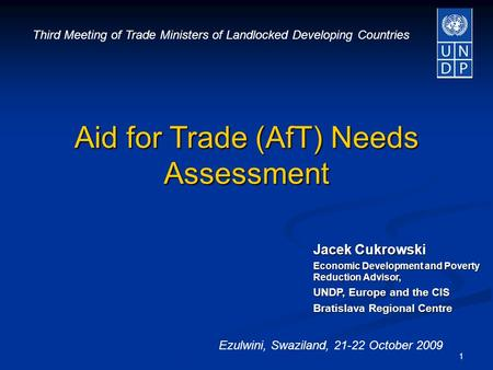 1 Jacek Cukrowski Economic Development and Poverty Reduction Advisor, UNDP, Europe and the CIS Bratislava Regional Centre Aid for Trade (AfT) Needs Assessment.