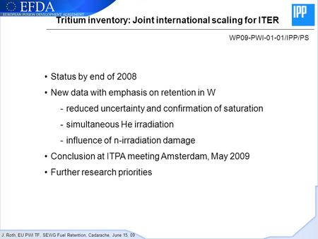 J. Roth, EU PWI TF, SEWG Fuel Retention, Cadarache, June 15, 09 Tritium inventory: Joint international scaling for ITER WP09-PWI-01-01/IPP/PS Status by.