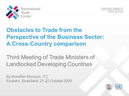 Obstacles to Trade from the Perspective of the Business Sector: A Cross-Country comparison Third Meeting of Trade Ministers of Landlocked Developing Countries.