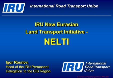 © International Road <strong>Transport</strong> Union (IRU) 2008 IRU New Eurasian <strong>Land</strong> <strong>Transport</strong> Initiative - NELTI Igor Rounov, Head of the IRU Permanent Delegation to.
