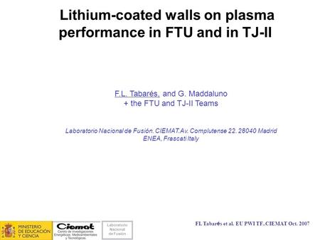 Laboratorio Nacional de Fusión FL Tabarés et al. EU PWI TF..CIEMAT Oct. 2007 Lithium-coated walls on plasma performance in FTU and in TJ-II F.L. Tabarés,
