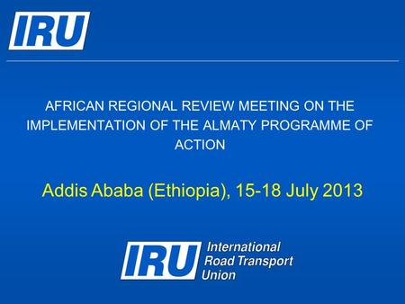 AFRICAN REGIONAL REVIEW MEETING ON THE IMPLEMENTATION OF THE ALMATY PROGRAMME OF ACTION Addis Ababa (Ethiopia), 15-18 July 2013.