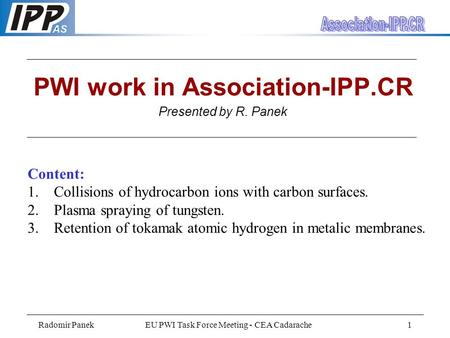 Radomir PanekEU PWI Task Force Meeting - CEA Cadarache1 PWI work in Association-IPP.CR Presented by R. Panek Content: 1. Collisions of hydrocarbon ions.