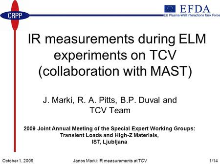 October 1, 2009Janos Marki: IR measurements at TCV1/14 IR measurements during ELM experiments on TCV (collaboration with MAST) J. Marki, R. A. Pitts, B.P.