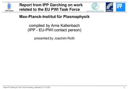Report IPP Garching EU Task Force PWI Meeting, Cadarache Oct 17-19 2005 1 Max-Planck-Institut für Plasmaphysik compiled by Arne Kallenbach (IPP - EU-PWI.