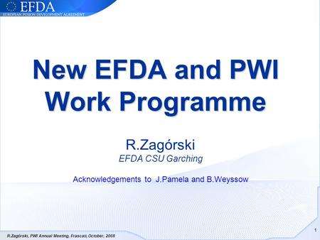 R.Zagórski, PWI Annual Meeting, Frascati, October, 2008 1 New EFDA and PWI Work Programme R.Zagórski EFDA CSU Garching Acknowledgements to J.Pamela and.
