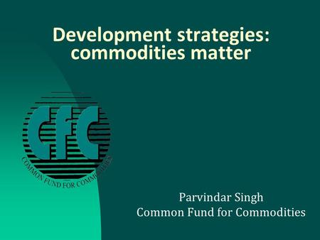 Development strategies: commodities matter Parvindar Singh Common Fund for Commodities.