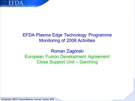 R.Zagórski, PWI-TF Annual Meeting, Frascati, October 2008 EFDA Plasma Edge Technology Programme Monitoring of 2008 Activities Roman Zagórski European Fusion.