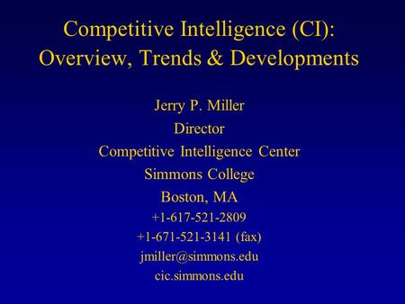 Competitive Intelligence (CI): Overview, Trends & Developments Jerry P. Miller Director Competitive Intelligence Center Simmons College Boston, MA +1-617-521-2809.