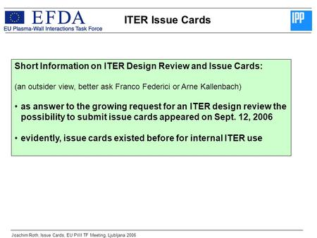 ITER Issue Cards Joachim Roth, Issue Cards, EU PWI TF Meeting, Ljubljana 2006 Short Information on ITER Design Review and Issue Cards: (an outsider view,