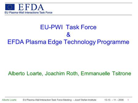 Alberto Loarte EU Plasma-Wall Interaction Task Force Meeting – Jozef Stefan Institute 13-15 – 11 – 2006 1 EU-PWI Task Force & EFDA Plasma Edge Technology.