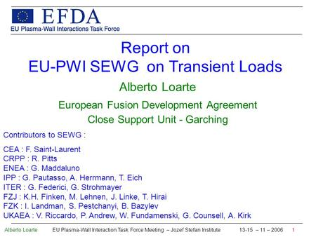Alberto Loarte EU Plasma-Wall Interaction Task Force Meeting – Jozef Stefan Institute 13-15 – 11 – 2006 1 Report on EU-PWI SEWG on Transient Loads Alberto.