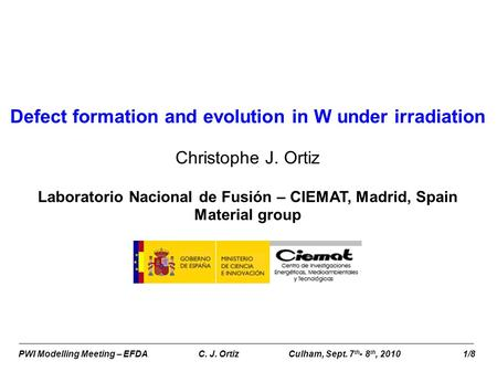 PWI Modelling Meeting – EFDA C. J. OrtizCulham, Sept. 7 th - 8 th, 2010 1/8 Defect formation and evolution in W under irradiation Christophe J. Ortiz Laboratorio.