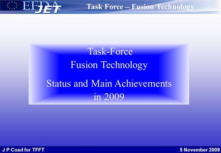 J P Coad for TFFT 5 November 2009 Task-Force Fusion Technology Status and Main Achievements in 2009 Task Force – Fusion Technology.