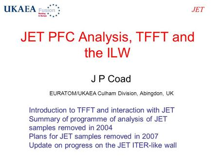 JET PFC Analysis, TFFT and the ILW JET J P Coad EURATOM/UKAEA Culham Division, Abingdon, UK Introduction to TFFT and interaction with JET Summary of programme.