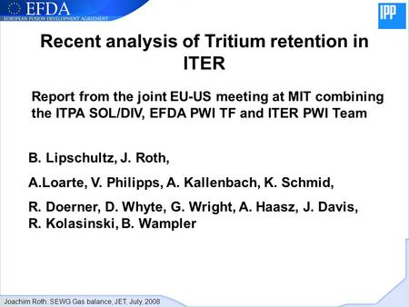 Joachim Roth: SEWG Gas balance, JET, July, 2008 Recent analysis of Tritium retention in ITER Report from the joint EU-US meeting at MIT combining the ITPA.
