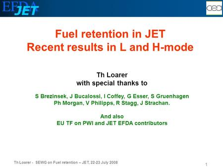 Th Loarer - SEWG on Fuel retention – JET, 22-23 July 2008 1 Th Loarer with special thanks to S Brezinsek, J Bucalossi, I Coffey, G Esser, S Gruenhagen.