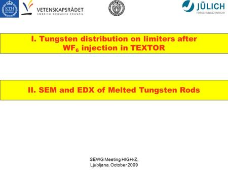 SEWG Meeting HIGH-Z, Ljubljana, October 2009 I. Tungsten distribution on limiters after WF 6 injection in TEXTOR II. SEM and EDX of Melted Tungsten Rods.
