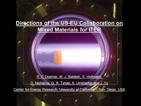 R. Doerner, 8 th EU PWI Task Force Meeting, Warsaw, Poland, Nov. 4-6, 2009 Directions of the US-EU Collaboration on Mixed Materials for ITER R. P. Doerner,