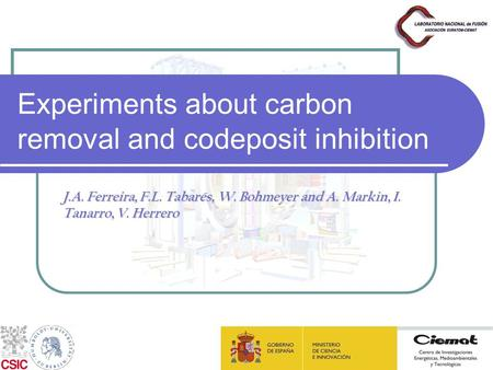 Experiments about carbon removal and codeposit inhibition J.A. Ferreira, F.L. Tabarés, W. Bohmeyer and A. Markin, I. Tanarro, V. Herrero.
