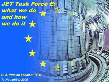R. A. Pitts 1 5 th EU-PWI TF Meeting Ljubljana, 13/11/2006 JET Task Force E: what we do and how we do it R. A. Pitts on behalf of TF-E 13 November 2006.