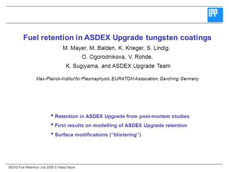 SEWG Fuel Retention July 2008 © Matej Mayer Fuel retention in ASDEX Upgrade tungsten coatings M. Mayer, M. Balden, K. Krieger, S. Lindig, O. Ogorodnikova,