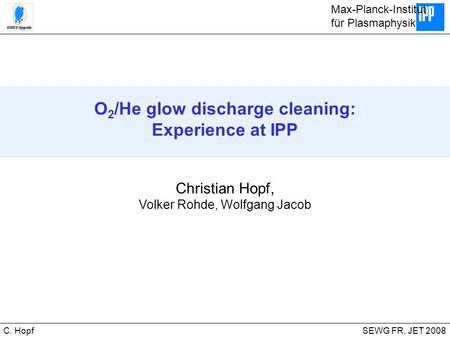 CIPS SEWG FR, JET 2008C. Hopf O 2 /He glow discharge cleaning: Experience at IPP Christian Hopf, Volker Rohde, Wolfgang Jacob Max-Planck-Institut für Plasmaphysik.
