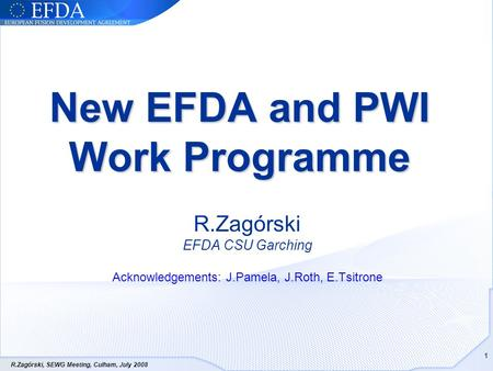 R.Zagórski, SEWG Meeting, Culham, July 2008 1 New EFDA and PWI Work Programme R.Zagórski EFDA CSU Garching Acknowledgements: J.Pamela, J.Roth, E.Tsitrone.