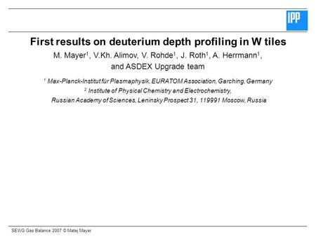 SEWG Gas Balance 2007 © Matej Mayer First results on deuterium depth profiling in W tiles M. Mayer 1, V.Kh. Alimov, V. Rohde 1, J. Roth 1, A. Herrmann.