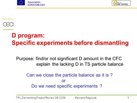 1TPL Dismantling Project Review 08/12/06 Bernard Pégourié TORE SUPRA Association EURATOM-CEA D program: Specific experiments before dismantling Purpose: