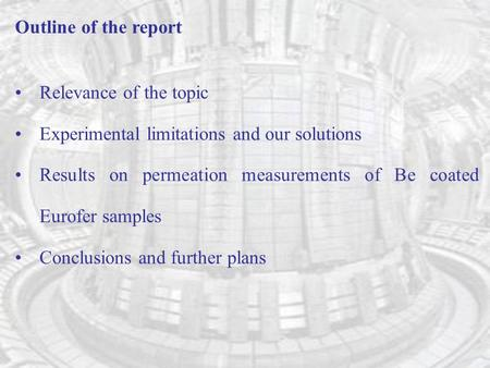 Outline of the report Relevance of the topic Experimental limitations and our solutions Results on permeation measurements of Be coated Eurofer samples.