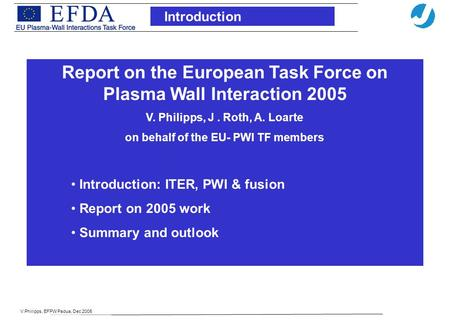 V.Philipps, EFPW Padua, Dec 2005 Introduction Report on the European Task Force on Plasma Wall Interaction 2005 V. Philipps, J. Roth, A. Loarte on behalf.