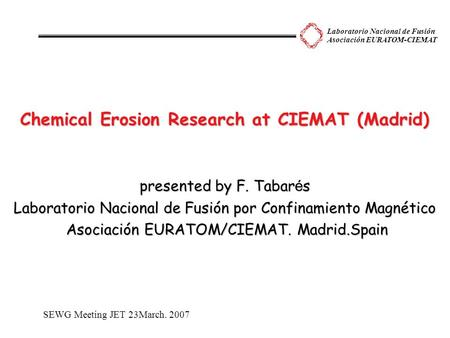 Laboratorio Nacional de Fusión Asociación EURATOM-CIEMAT Chemical Erosion Research at CIEMAT (Madrid) presented by F. Tabar é s Laboratorio Nacional de.